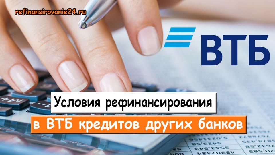 Условия рефинансирования в ВТБ кредитов других банков